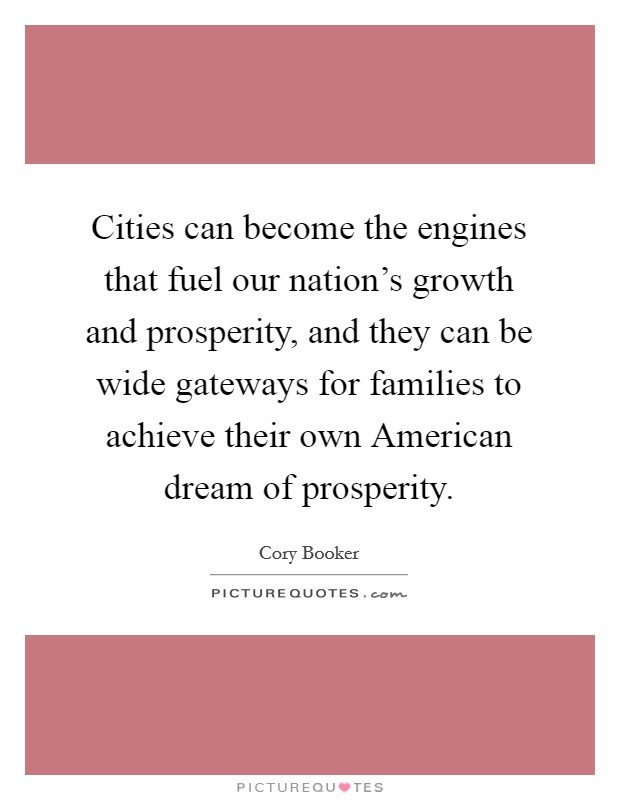 Cities can become the engines that fuel our nation's growth and prosperity, and they can be wide gateways for families to achieve their own American dream of prosperity Picture Quote #1