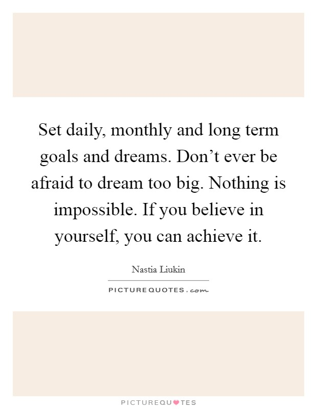 Set daily, monthly and long term goals and dreams. Don't ever be afraid to dream too big. Nothing is impossible. If you believe in yourself, you can achieve it Picture Quote #1