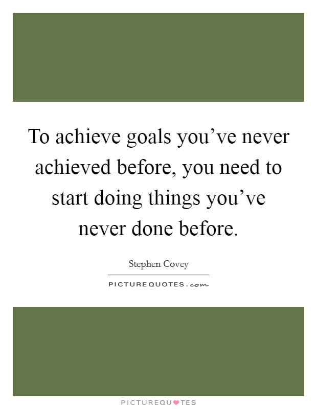 To achieve goals you've never achieved before, you need to start doing things you've never done before Picture Quote #1
