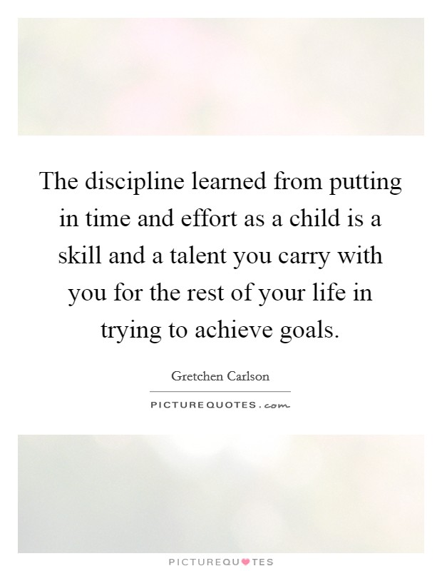 The discipline learned from putting in time and effort as a child is a skill and a talent you carry with you for the rest of your life in trying to achieve goals Picture Quote #1