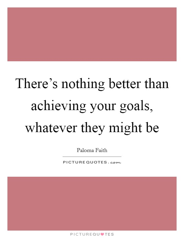 There's nothing better than achieving your goals, whatever they might be Picture Quote #1