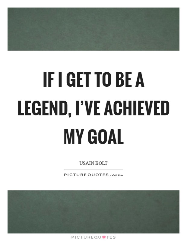 If I get to be a legend, I've achieved my goal Picture Quote #1