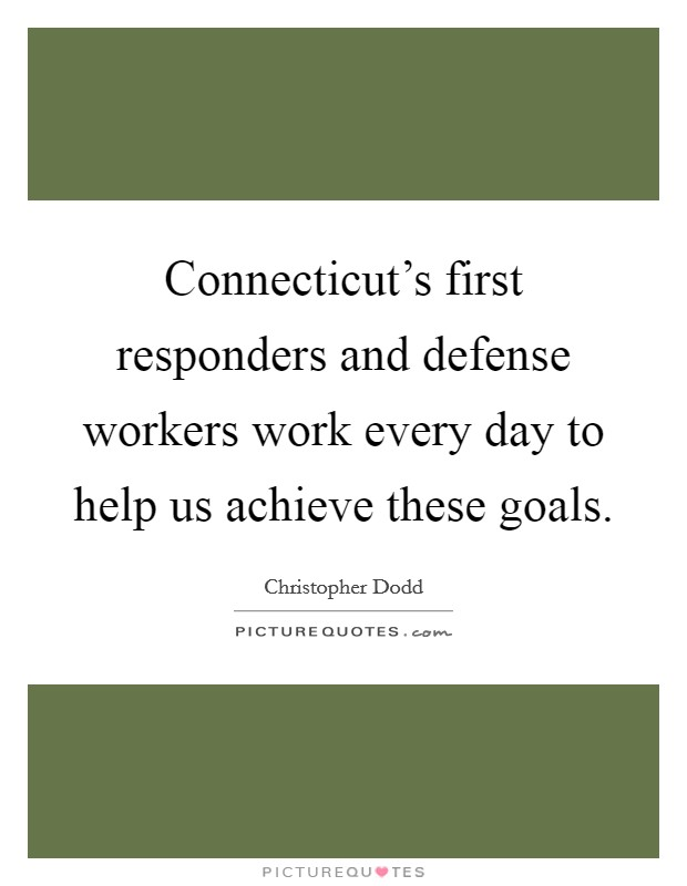 Connecticut's first responders and defense workers work every day to help us achieve these goals Picture Quote #1
