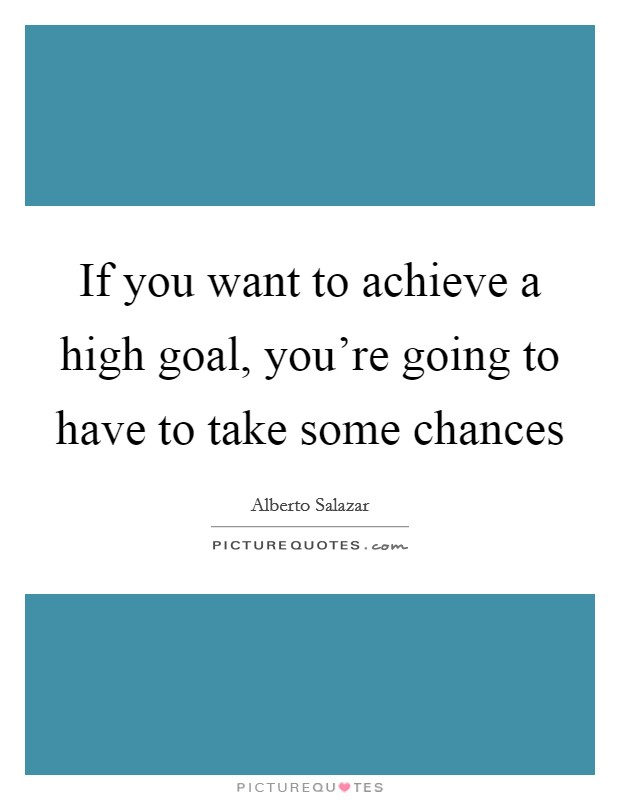 If you want to achieve a high goal, you're going to have to take some chances Picture Quote #1