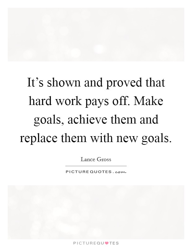 It's shown and proved that hard work pays off. Make goals, achieve them and replace them with new goals Picture Quote #1