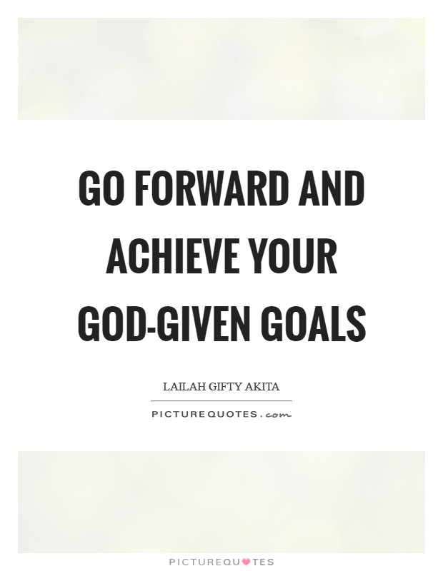 Go forward and achieve your God-given goals Picture Quote #1