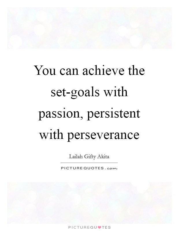 You can achieve the set-goals with passion, persistent with perseverance Picture Quote #1