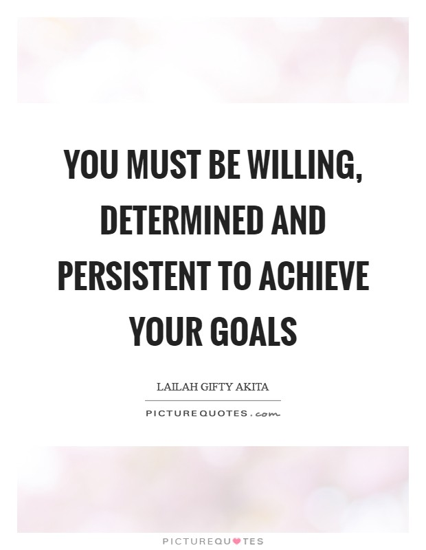 You must be willing, determined and persistent to achieve your goals Picture Quote #1