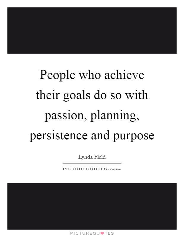 People who achieve their goals do so with passion, planning, persistence and purpose Picture Quote #1