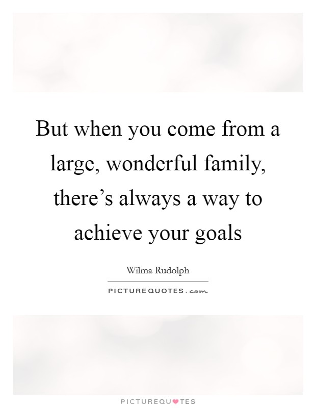 But when you come from a large, wonderful family, there's always a way to achieve your goals Picture Quote #1