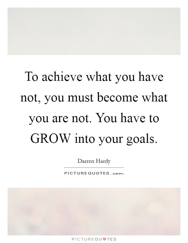 To achieve what you have not, you must become what you are not. You have to GROW into your goals Picture Quote #1
