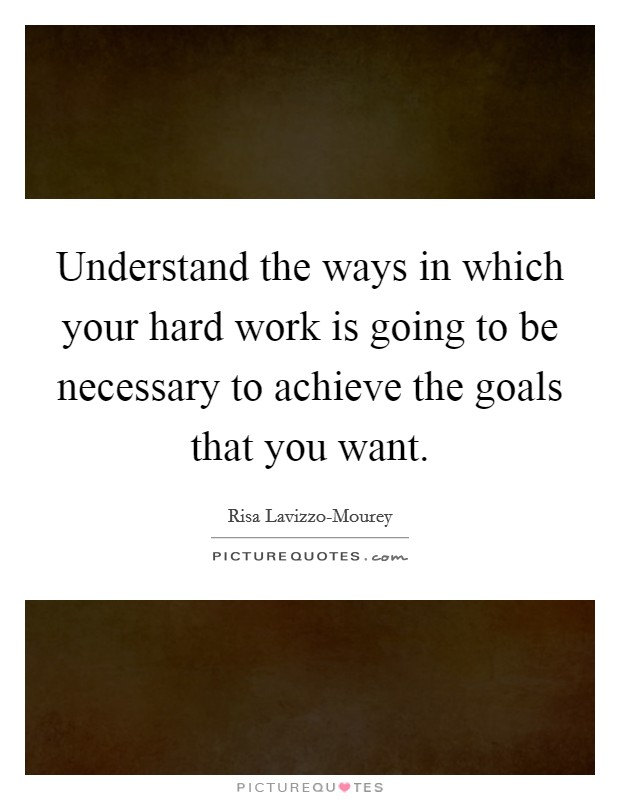 Understand the ways in which your hard work is going to be necessary to achieve the goals that you want Picture Quote #1