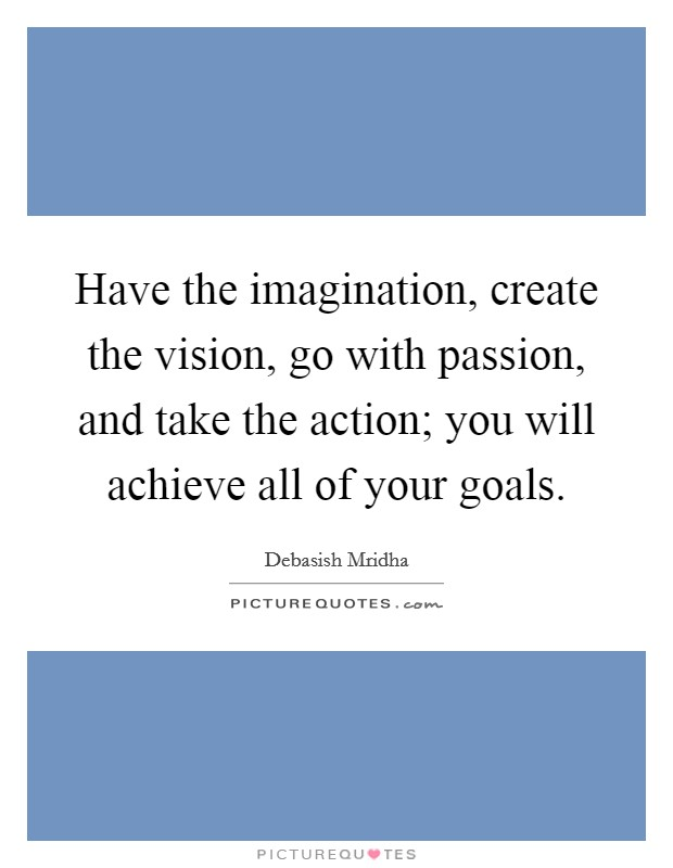 Have the imagination, create the vision, go with passion, and take the action; you will achieve all of your goals Picture Quote #1