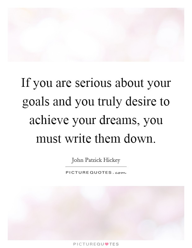 If you are serious about your goals and you truly desire to achieve your dreams, you must write them down Picture Quote #1