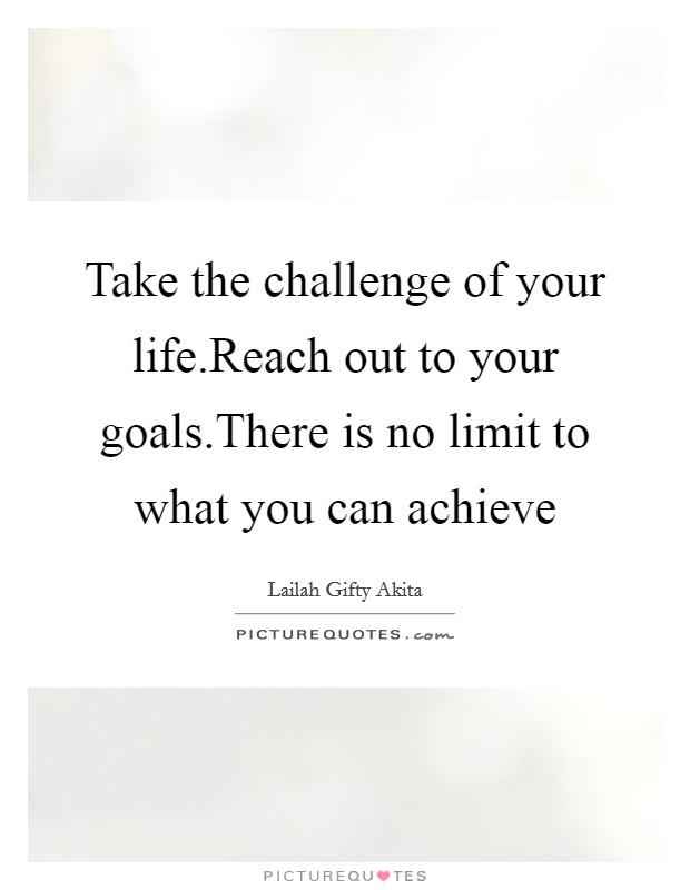 Take the challenge of your life.Reach out to your goals.There is no limit to what you can achieve Picture Quote #1