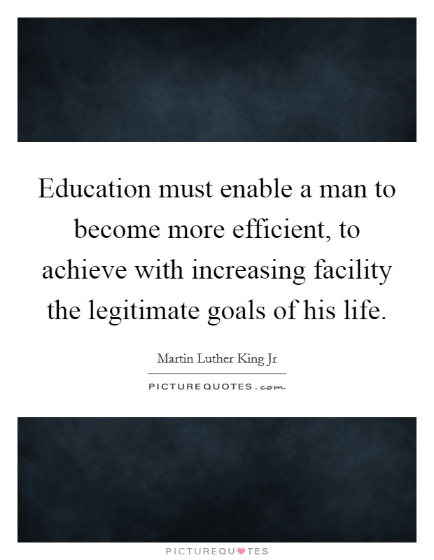 Education must enable a man to become more efficient, to achieve with increasing facility the legitimate goals of his life Picture Quote #1