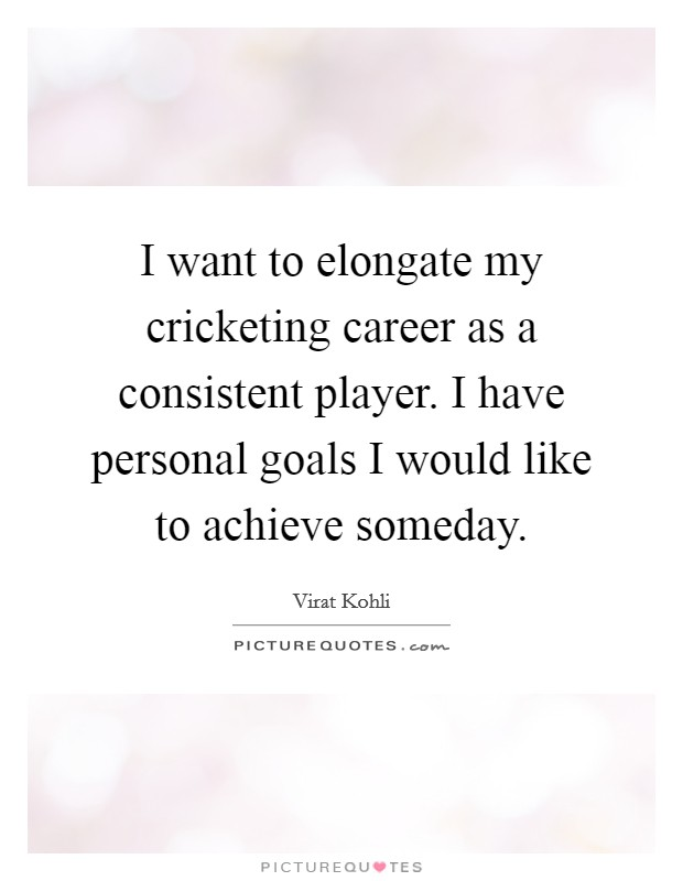 I want to elongate my cricketing career as a consistent player. I have personal goals I would like to achieve someday Picture Quote #1