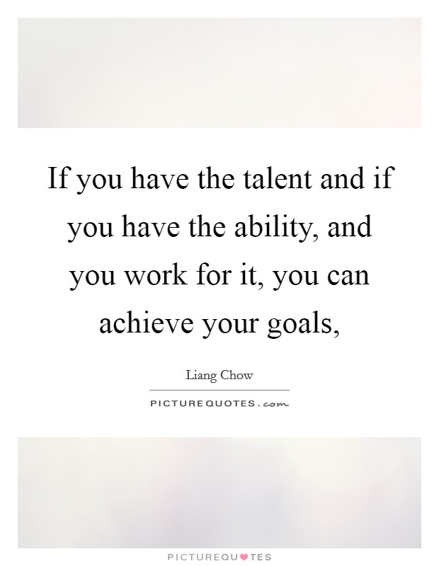 If you have the talent and if you have the ability, and you work for it, you can achieve your goals, Picture Quote #1