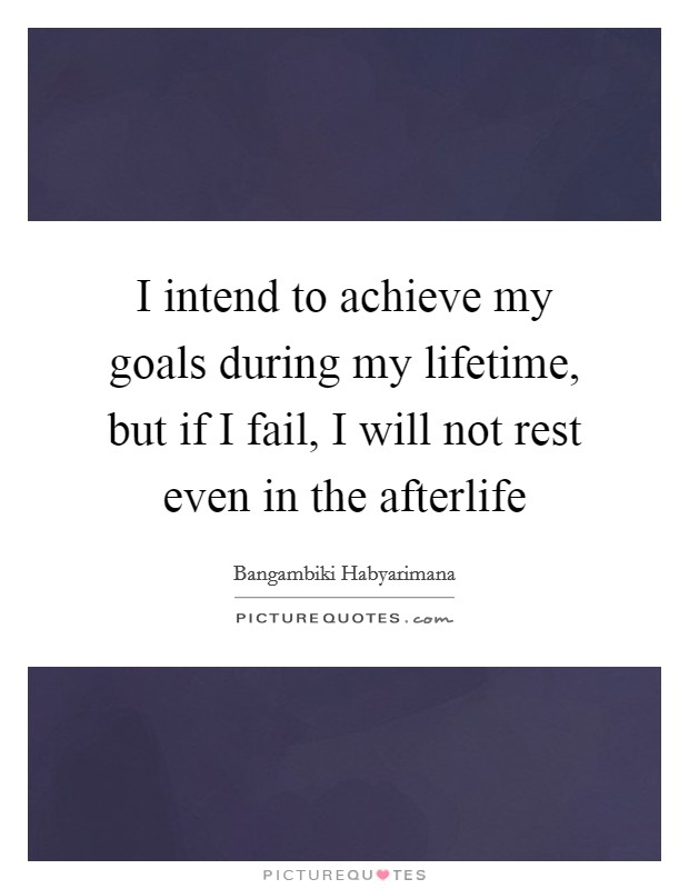 I intend to achieve my goals during my lifetime, but if I fail, I will not rest even in the afterlife Picture Quote #1