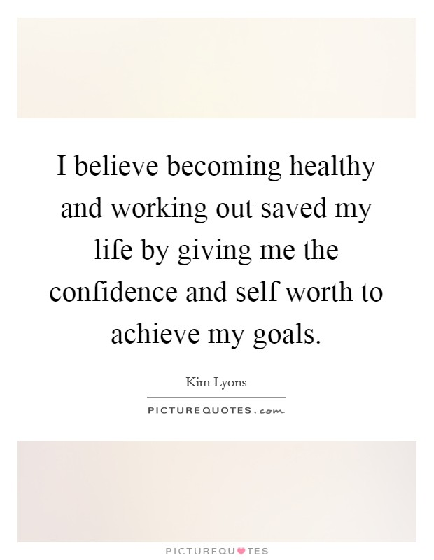 I believe becoming healthy and working out saved my life by giving me the confidence and self worth to achieve my goals Picture Quote #1