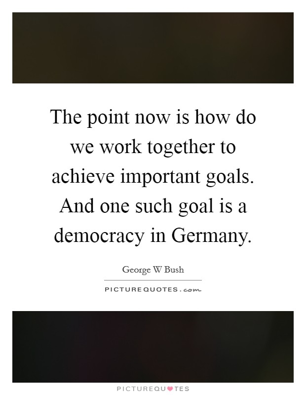 The point now is how do we work together to achieve important goals. And one such goal is a democracy in Germany Picture Quote #1