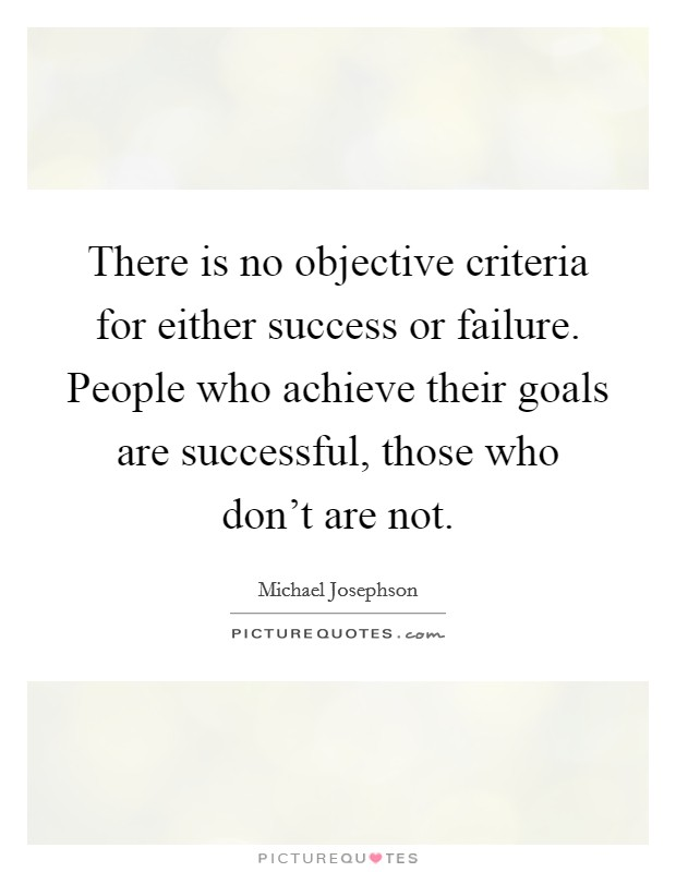 There is no objective criteria for either success or failure. People who achieve their goals are successful, those who don't are not Picture Quote #1