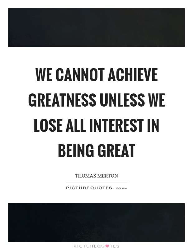 We cannot achieve greatness unless we lose all interest in being great Picture Quote #1