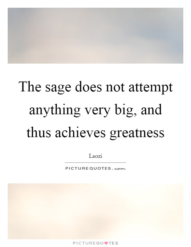 The sage does not attempt anything very big, and thus achieves greatness Picture Quote #1