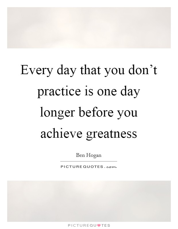 Every day that you don't practice is one day longer before you achieve greatness Picture Quote #1