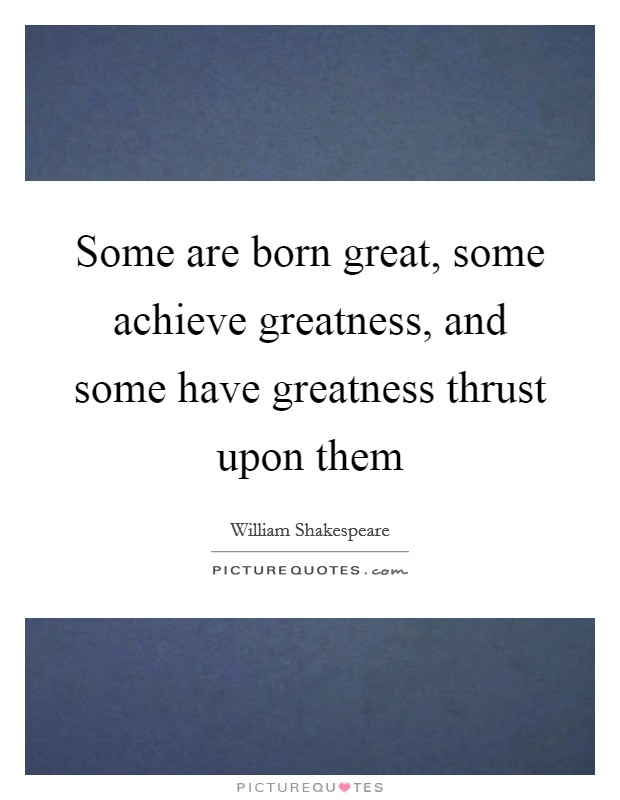 Some are born great, some achieve greatness, and some have greatness thrust upon them Picture Quote #1