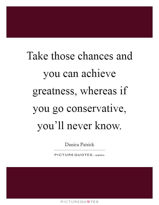 Take those chances and you can achieve greatness, whereas if you go conservative, you'll never know Picture Quote #1
