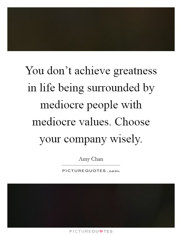 You don't achieve greatness in life being surrounded by mediocre people with mediocre values. Choose your company wisely Picture Quote #1