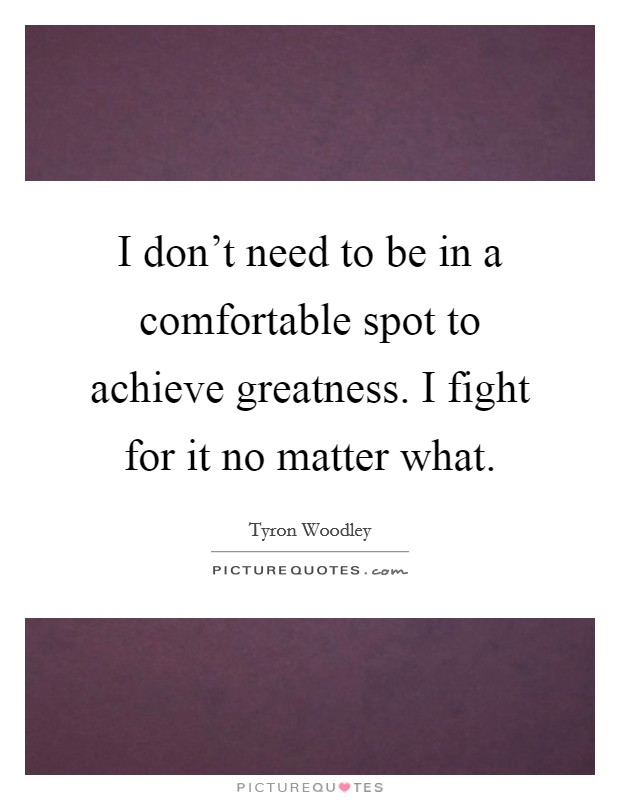 I don't need to be in a comfortable spot to achieve greatness. I fight for it no matter what Picture Quote #1