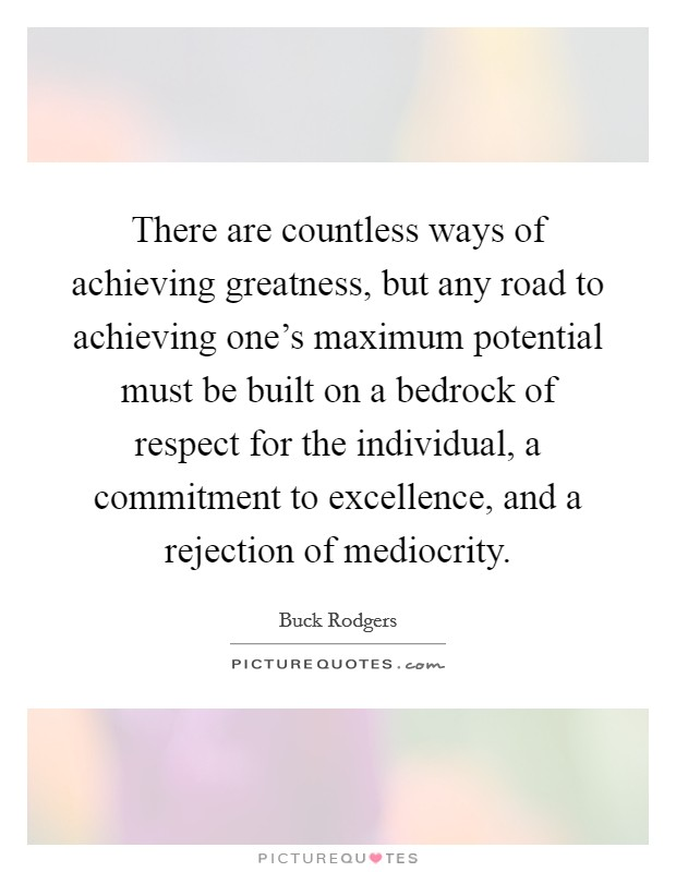 There are countless ways of achieving greatness, but any road to achieving one's maximum potential must be built on a bedrock of respect for the individual, a commitment to excellence, and a rejection of mediocrity Picture Quote #1