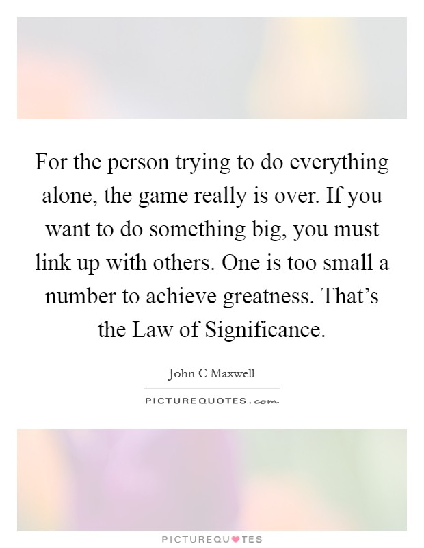 For the person trying to do everything alone, the game really is over. If you want to do something big, you must link up with others. One is too small a number to achieve greatness. That's the Law of Significance Picture Quote #1