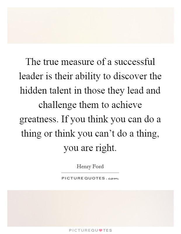 The true measure of a successful leader is their ability to discover the hidden talent in those they lead and challenge them to achieve greatness. If you think you can do a thing or think you can't do a thing, you are right Picture Quote #1