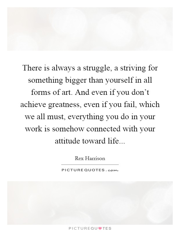 There is always a struggle, a striving for something bigger than yourself in all forms of art. And even if you don't achieve greatness, even if you fail, which we all must, everything you do in your work is somehow connected with your attitude toward life Picture Quote #1