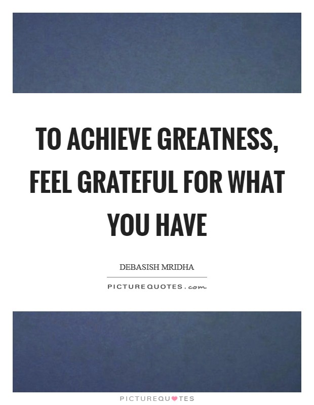 To achieve greatness, feel grateful for what you have Picture Quote #1