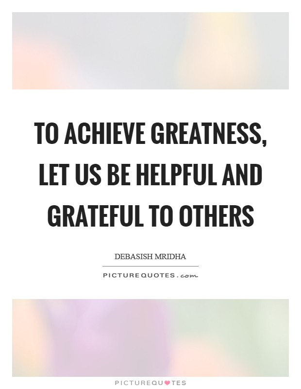 To achieve greatness, let us be helpful and grateful to others Picture Quote #1