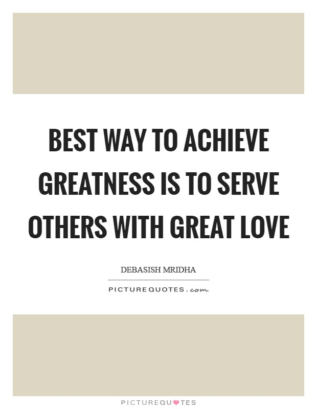 Best way to achieve greatness is to serve others with great love Picture Quote #1
