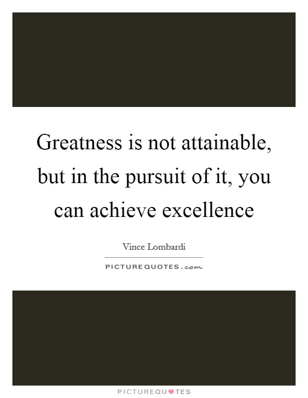 Greatness is not attainable, but in the pursuit of it, you can achieve excellence Picture Quote #1