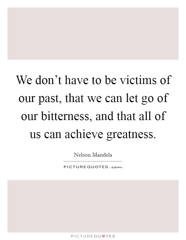 We don't have to be victims of our past, that we can let go of our bitterness, and that all of us can achieve greatness Picture Quote #1