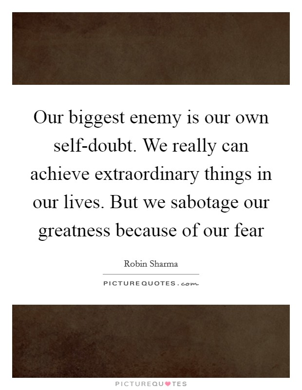 Our biggest enemy is our own self-doubt. We really can achieve extraordinary things in our lives. But we sabotage our greatness because of our fear Picture Quote #1