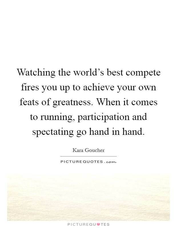 Watching the world's best compete fires you up to achieve your own feats of greatness. When it comes to running, participation and spectating go hand in hand Picture Quote #1