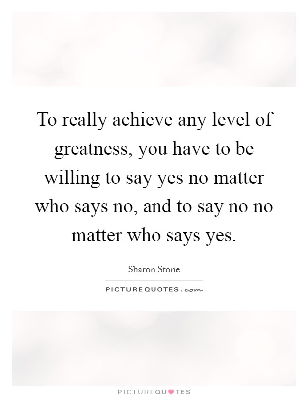 To really achieve any level of greatness, you have to be willing to say yes no matter who says no, and to say no no matter who says yes Picture Quote #1