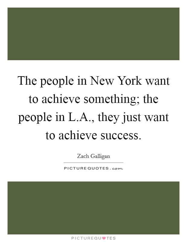 The people in New York want to achieve something; the people in L.A., they just want to achieve success Picture Quote #1
