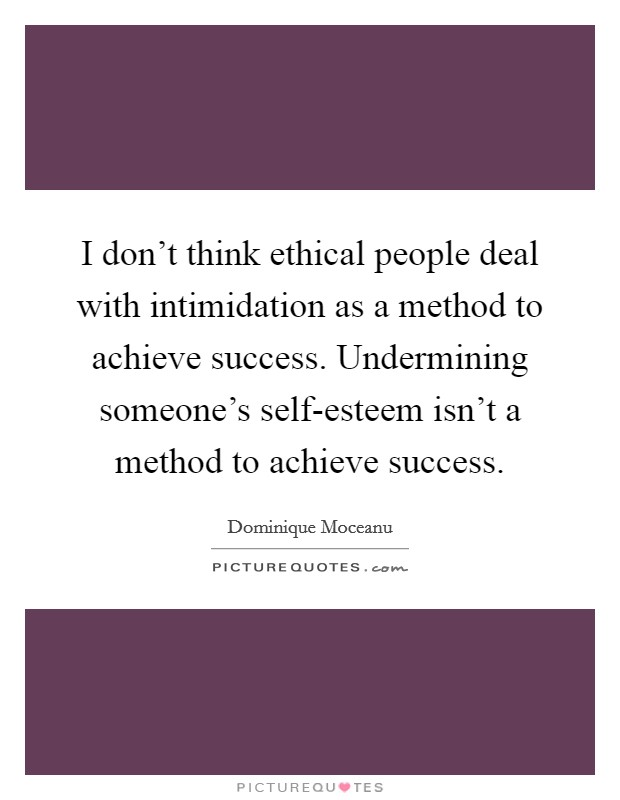 I don't think ethical people deal with intimidation as a method to achieve success. Undermining someone's self-esteem isn't a method to achieve success Picture Quote #1