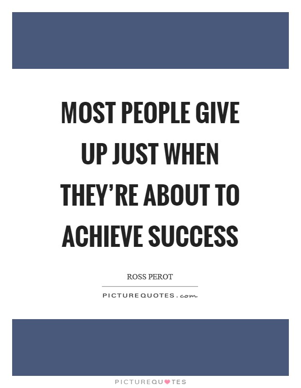 Most people give up just when they're about to achieve success Picture Quote #1