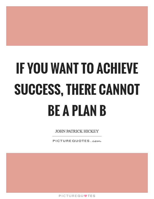 If you want to achieve success, there cannot be a Plan B Picture Quote #1