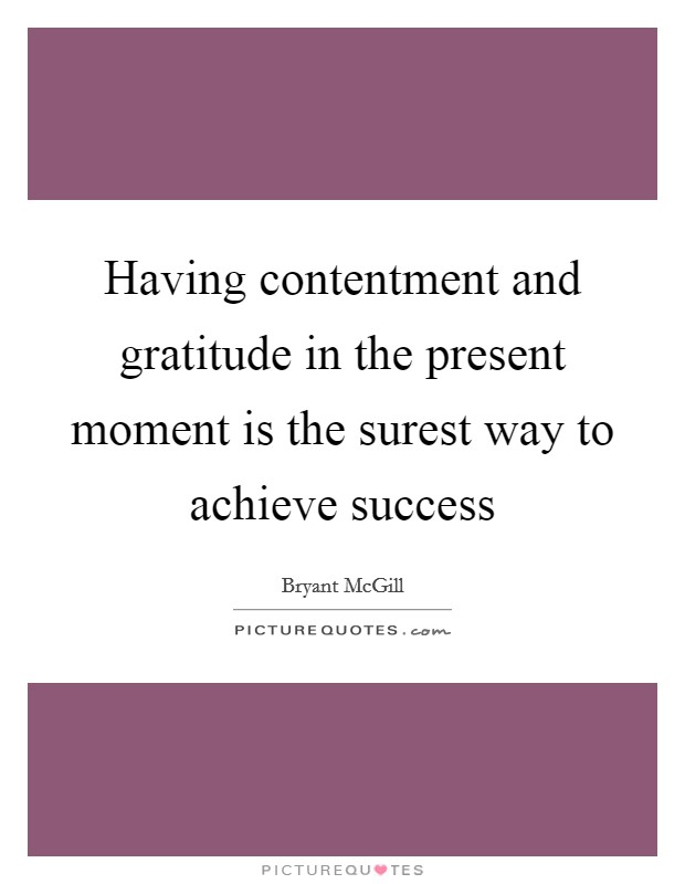 Having contentment and gratitude in the present moment is the surest way to achieve success Picture Quote #1